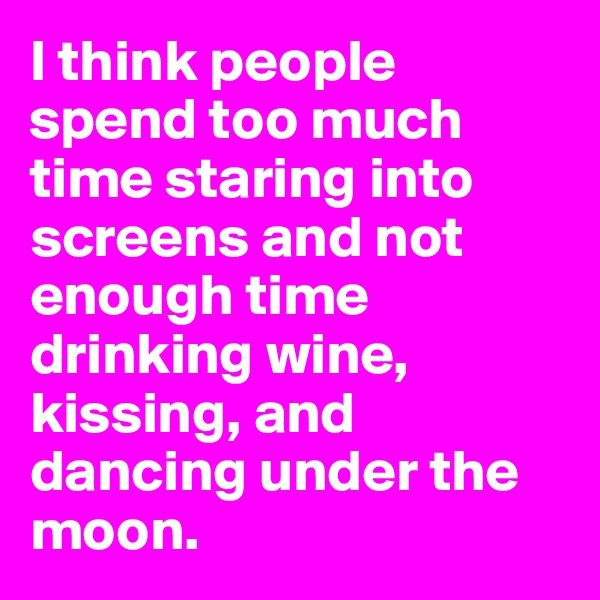 I think people spend too much time staring into screens and not enough time drinking wine, kissing, and dancing under the moon.