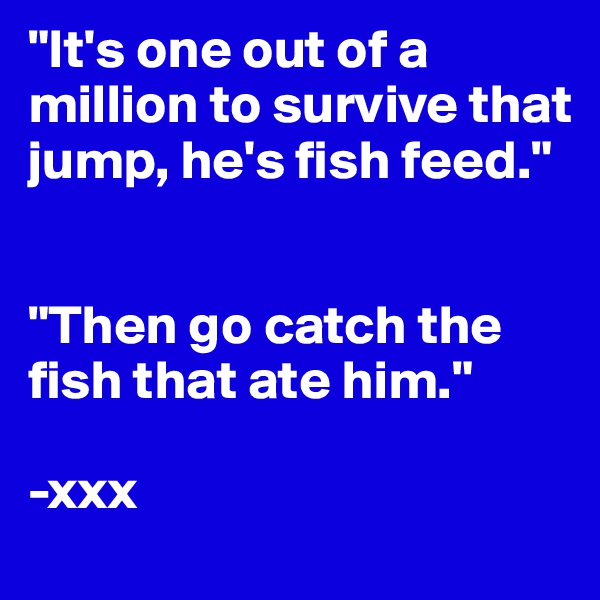 """It's one out of a million to survive that jump, he's fish feed.""   ""Then go catch the fish that ate him.""  -xxx"