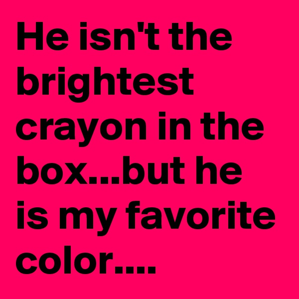 He isn't the brightest crayon in the box...but he is my favorite color....