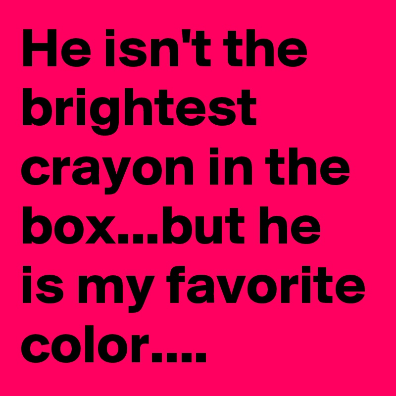 he isn t the brightest crayon in the box but he is my favorite