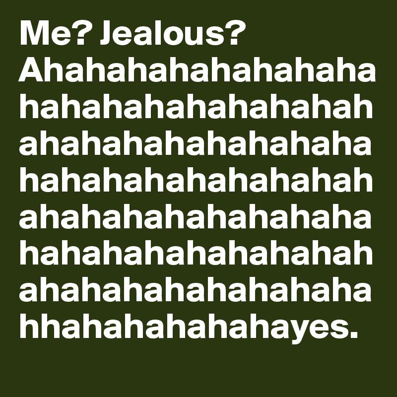 Me? Jealous? Ahahahahahahahahahahahahahahahahahahahahahahahahahahahahahahahahahahahahahahahahahahahahahahahahahahahahahahahahahahahahhahahahahahayes.