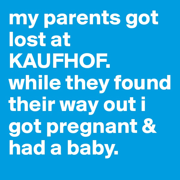 my parents got lost at KAUFHOF.  while they found their way out i got pregnant & had a baby.