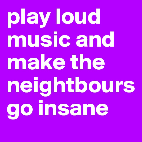 play loud music and make the neightbours  go insane