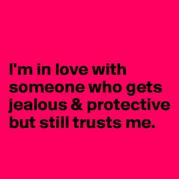 I'm in love with someone who gets jealous & protective but still trusts me.