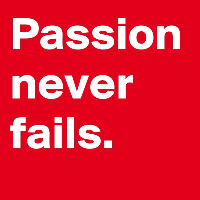 Passion never fails.