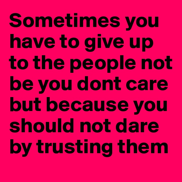 Sometimes you have to give up to the people not be you dont care but because you should not dare by trusting them