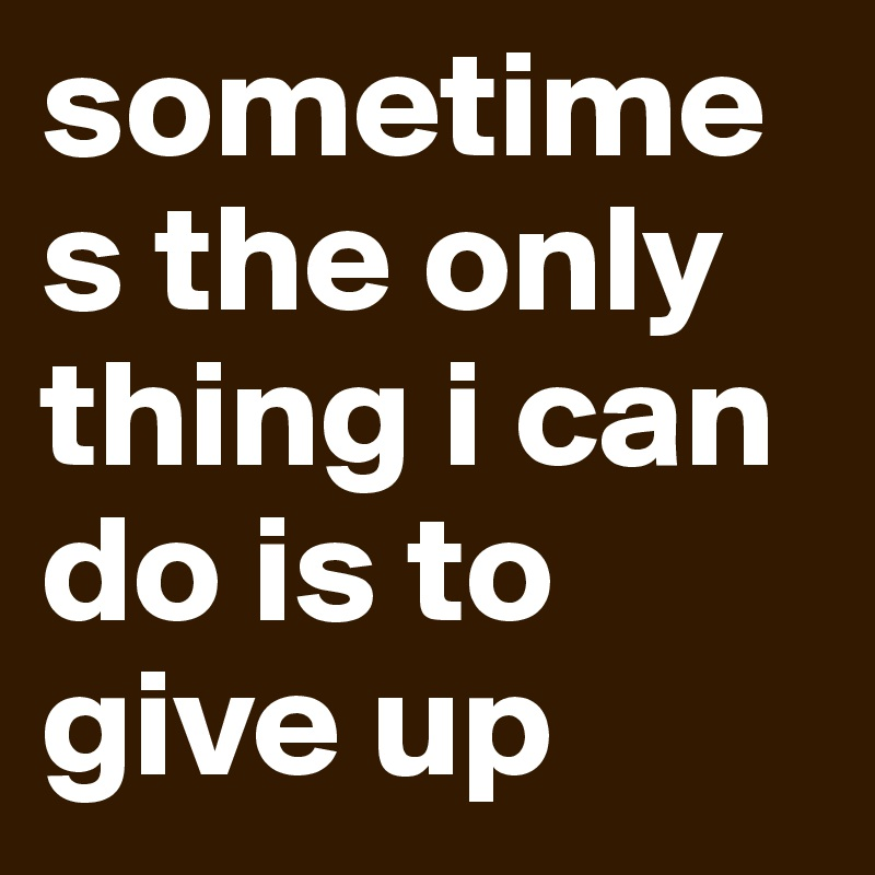 sometimes the only thing i can do is to give up