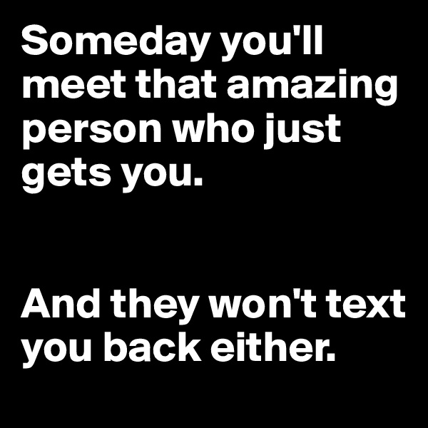 Someday you'll meet that amazing person who just gets you.    And they won't text you back either.