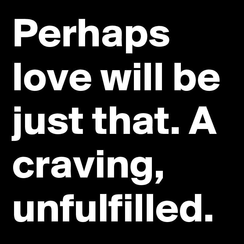 Perhaps love will be just that. A craving, unfulfilled.