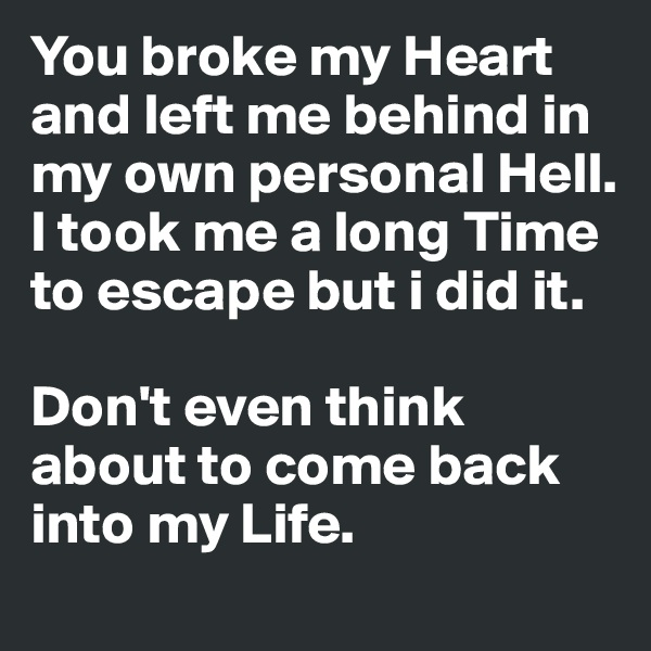 You broke my Heart and left me behind in my own personal Hell. I took me a long Time to escape but i did it.   Don't even think about to come back into my Life.