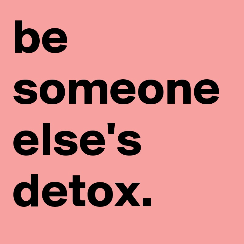 be someone else's detox.