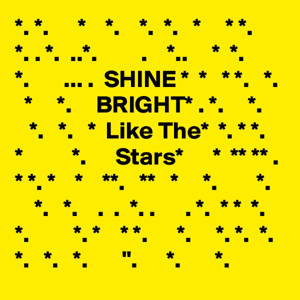 "*. *.      *    *.    *.  *.   *     * *.     *. . *.  ..*.         .    *..     *  *.      *.       ... .  SHINE *  *   * *.   *.    *     *.     BRIGHT* . *.     *.    *.   *.   *  Like The*  *. * *.    *          *.      Stars*      *  ** ** . * *. *    *    **.   **   *     *.        *.       *.   *.    .  .  *. .      . *.  * *  *. *.         *. *    * *.      *.     *. *.  *.  *.   *.   *.       "".      *.       *."