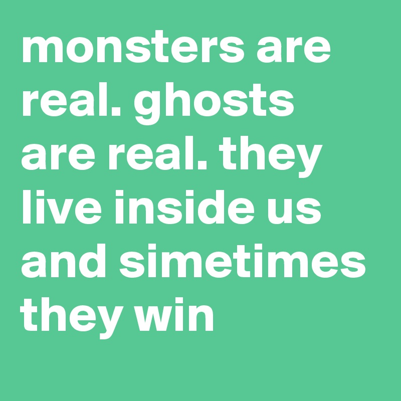 monsters are real. ghosts are real. they live inside us and simetimes they win