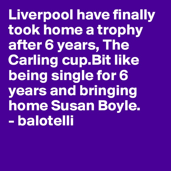 Liverpool have finally took home a trophy after 6 years, The Carling cup.Bit like being single for 6 years and bringing home Susan Boyle. - balotelli