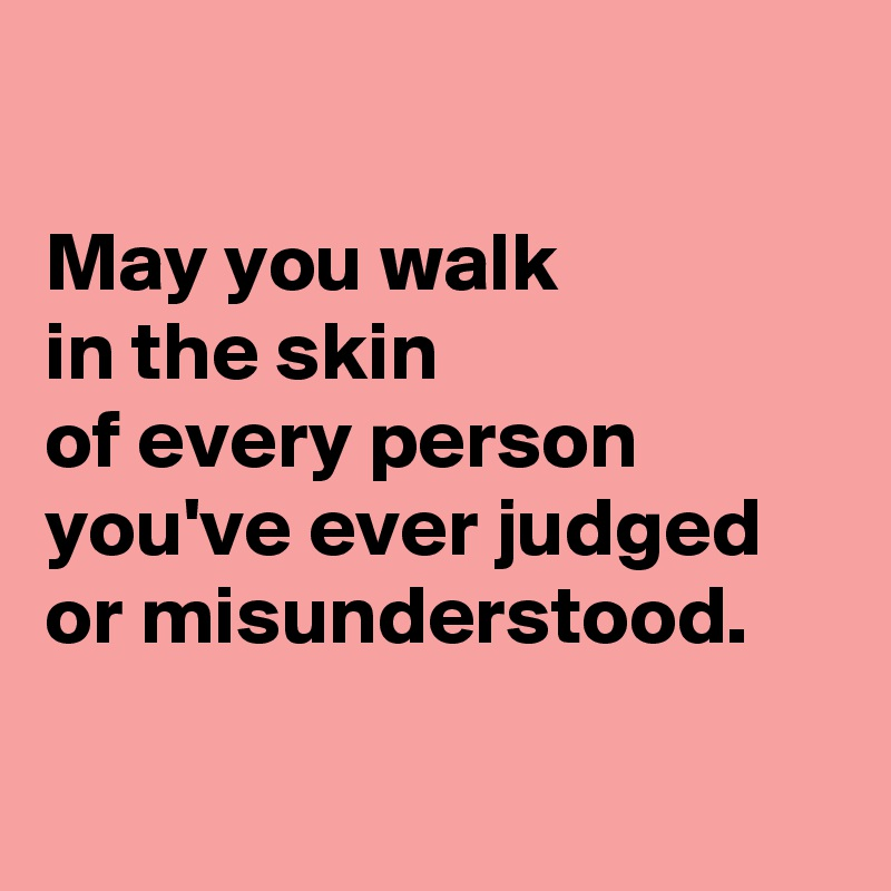 May you walk in the skin of every person you've ever judged or misunderstood.