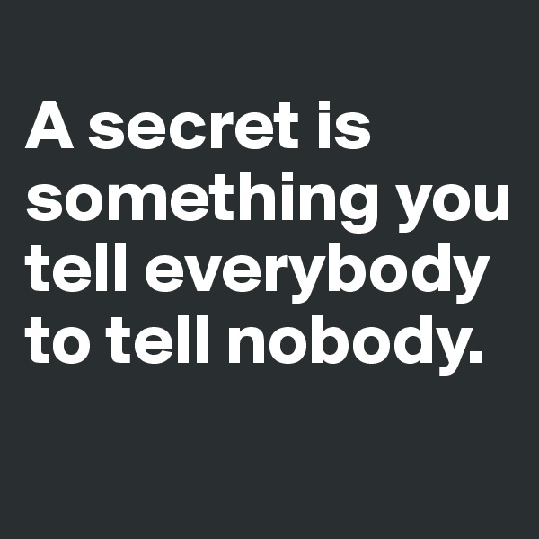 A secret is something you tell everybody to tell nobody.