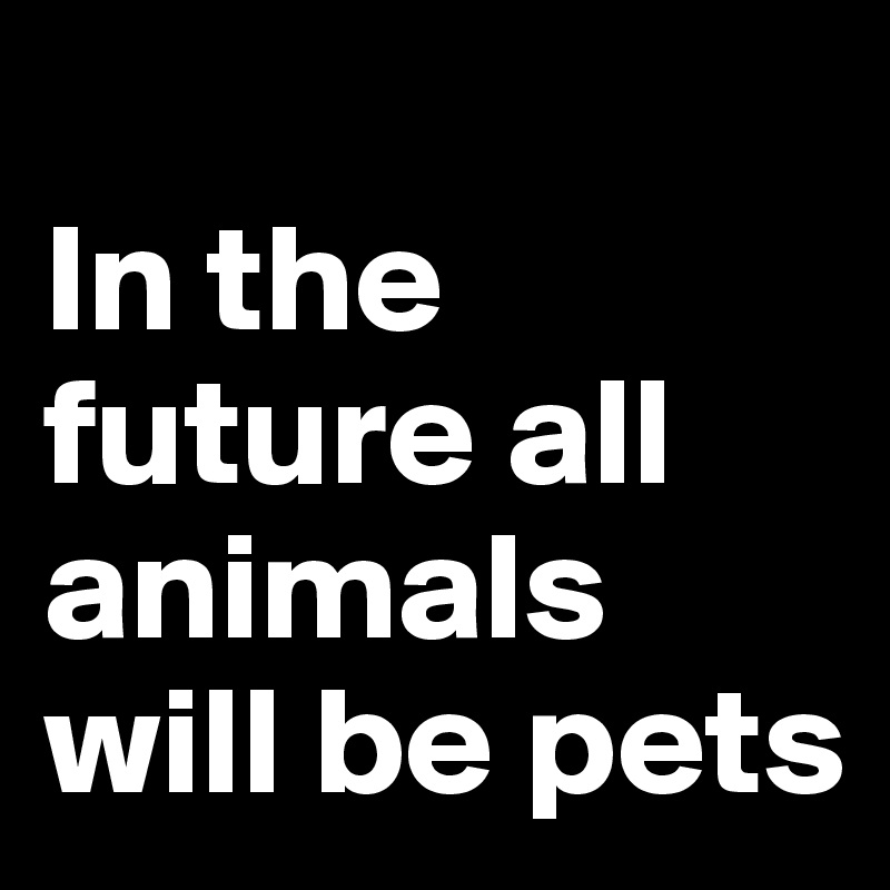 In the future all animals will be pets