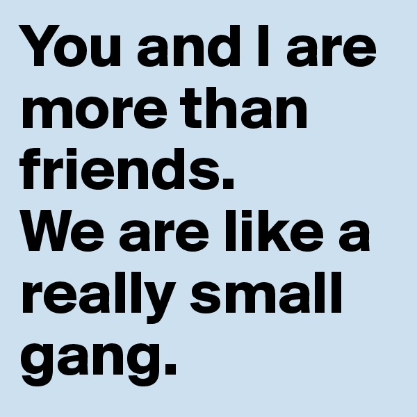 You and I are more than friends.  We are like a really small gang.