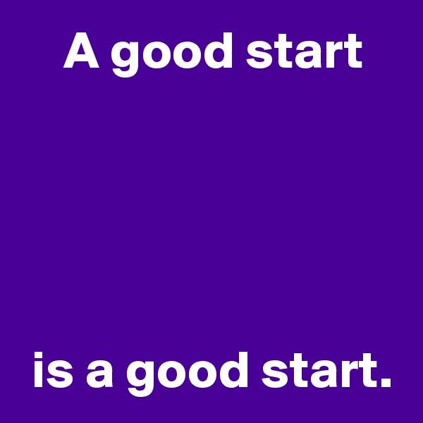 A good start       is a good start.