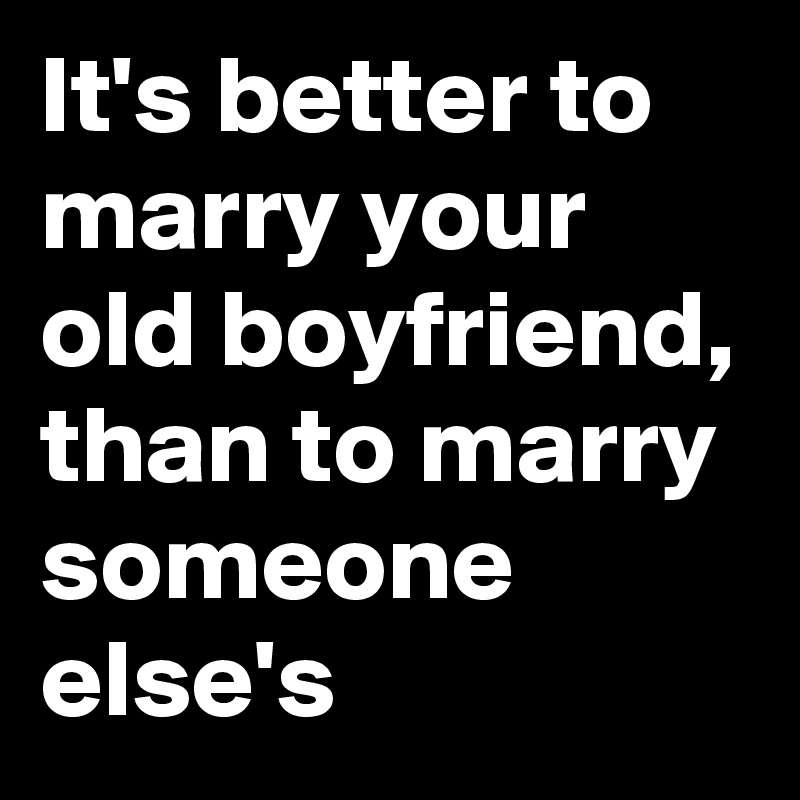 It's better to marry your old boyfriend, than to marry someone else's