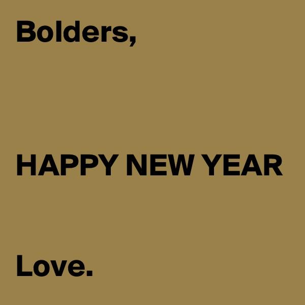 Bolders,    HAPPY NEW YEAR   Love.