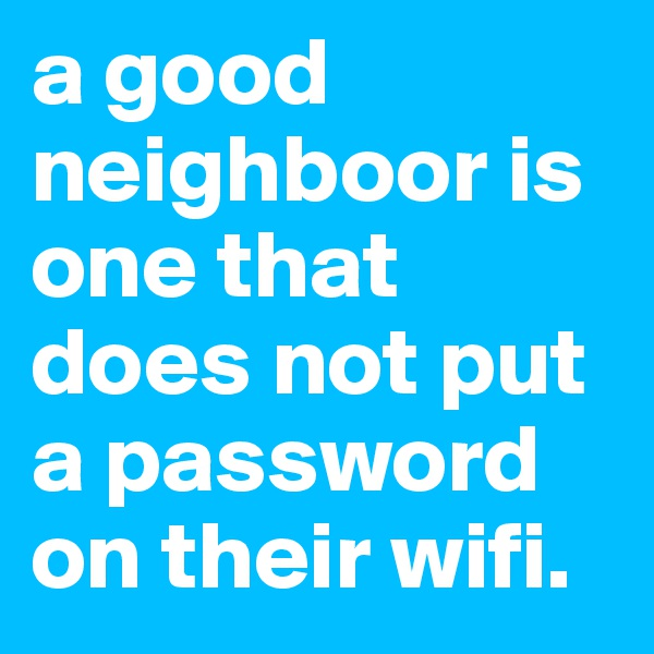 a good neighboor is one that does not put a password on their wifi.