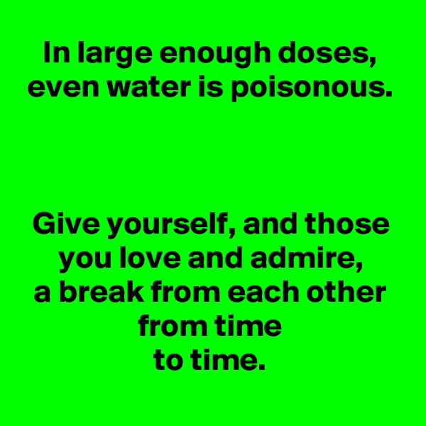 In large enough doses, even water is poisonous.    Give yourself, and those you love and admire, a break from each other from time to time.
