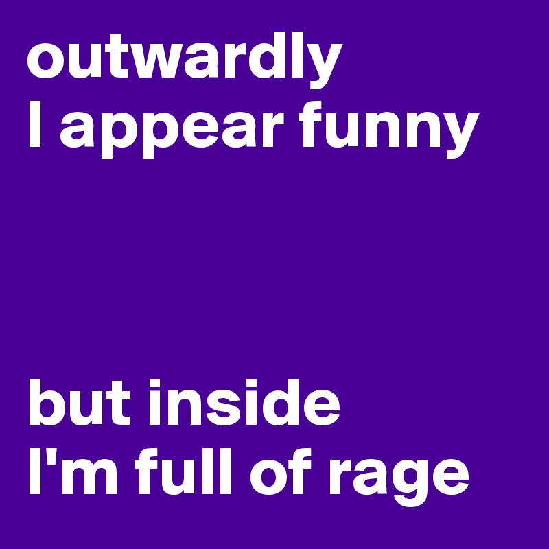 outwardly I appear funny    but inside  I'm full of rage