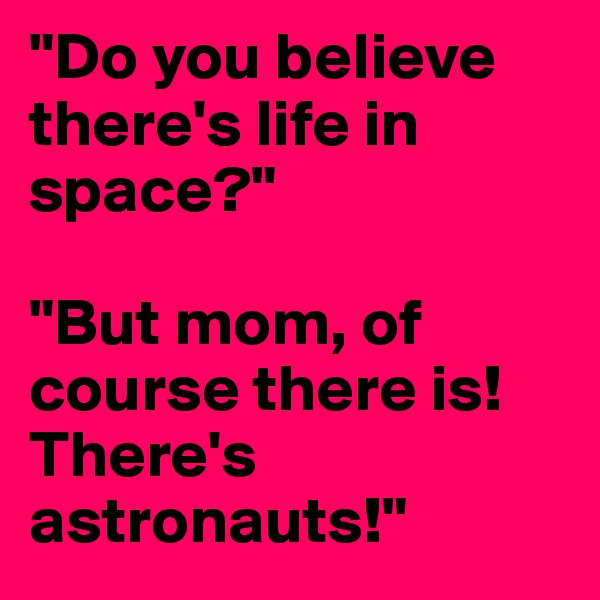 """""""Do you believe there's life in space?""""   """"But mom, of course there is! There's astronauts!"""""""