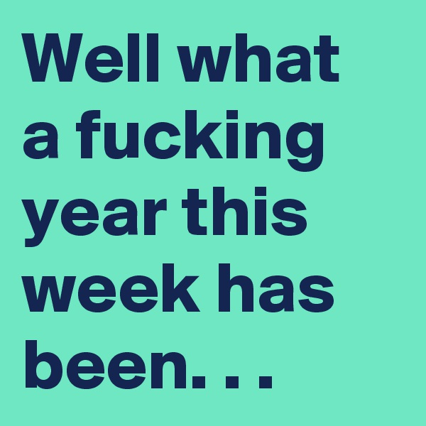 Well what a fucking year this week has been. . .