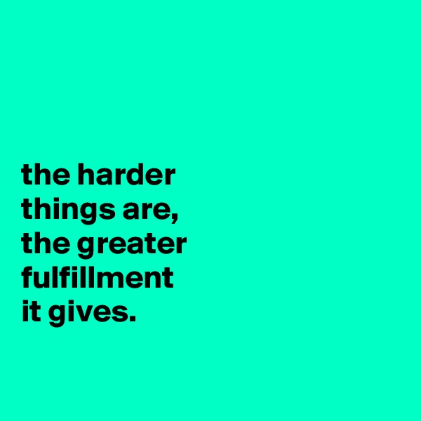 the harder things are, the greater fulfillment it gives.