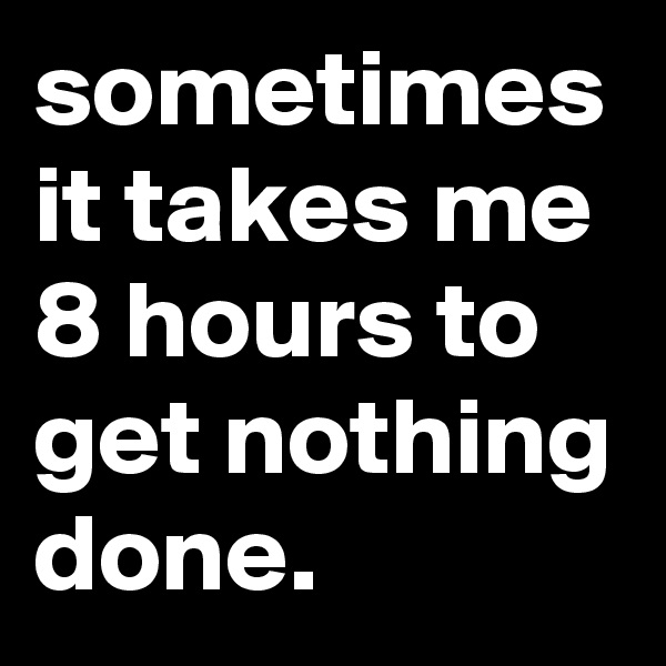 sometimes it takes me 8 hours to get nothing done.