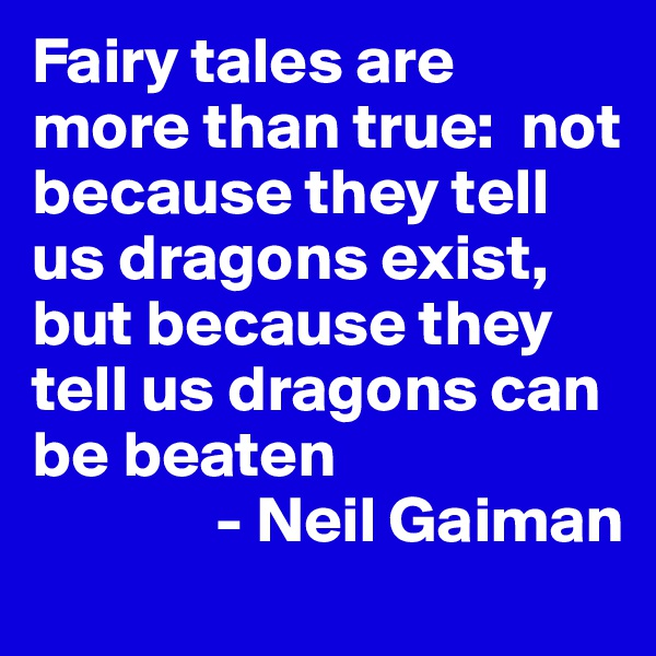 Fairy tales are more than true:  not because they tell us dragons exist, but because they tell us dragons can be beaten               - Neil Gaiman