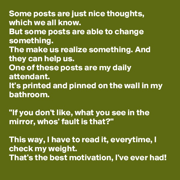 """Some posts are just nice thoughts, which we all know. But some posts are able to change something. The make us realize something. And they can help us. One of these posts are my daily attendant. It's printed and pinned on the wall in my bathroom.  """"If you don't like, what you see in the mirror, whos' fault is that?""""  This way, I have to read it, everytime, I check my weight. That's the best motivation, I've ever had!"""