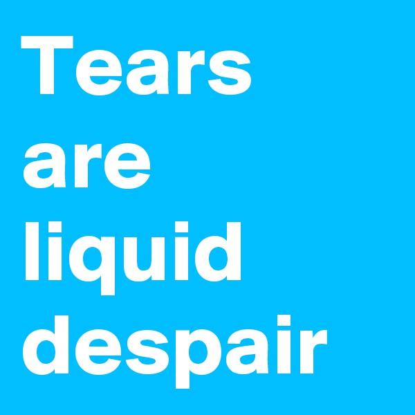 Tears are liquid despair