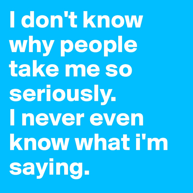 I don't know why people take me so seriously.  I never even know what i'm saying.