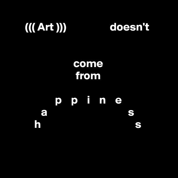 ((( Art )))                   doesn't                                                  come                               from                       p    p    i    n    e               a                                   s                  h                                         s