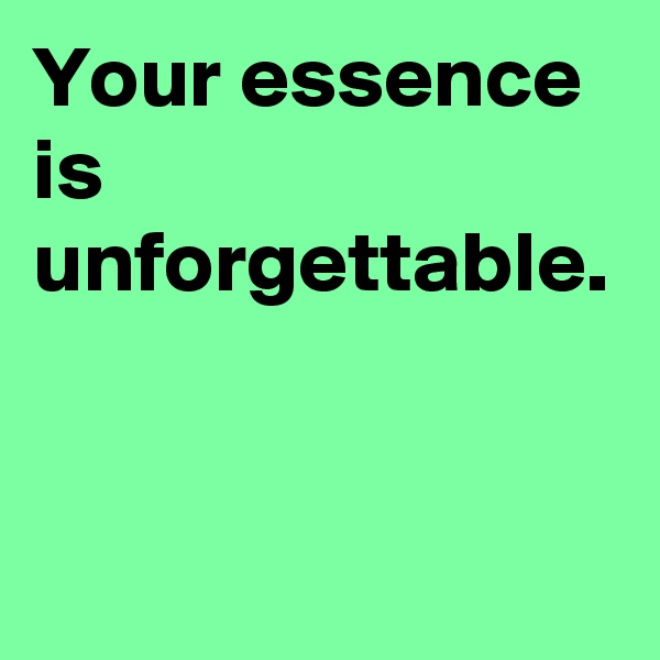 Your essence is unforgettable.