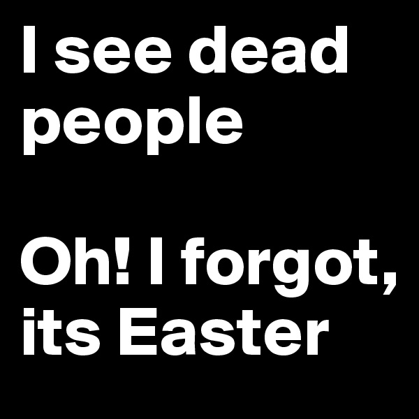 I see dead people   Oh! I forgot, its Easter