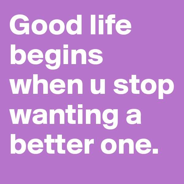 Good life begins when u stop wanting a better one.