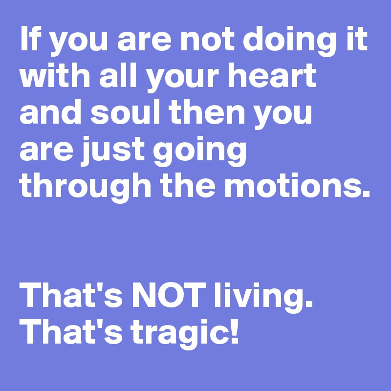 If you are not doing it with all your heart and soul then you are just going through the motions.   That's NOT living.  That's tragic!