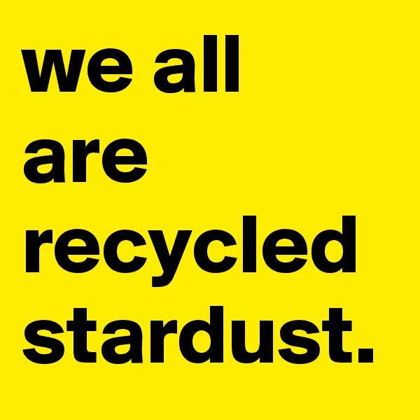 we all are recycled stardust.