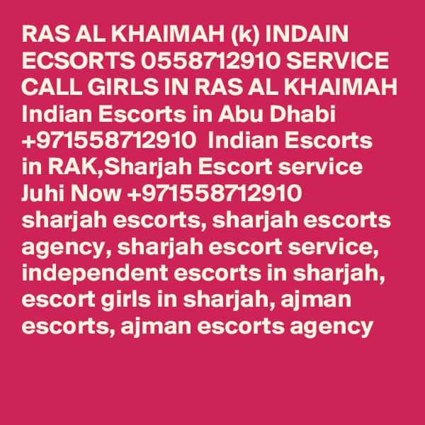 RAS AL KHAIMAH (k) INDAIN ECSORTS 0558712910 SERVICE CALL GIRLS IN RAS AL KHAIMAH Indian Escorts in Abu Dhabi +971558712910  Indian Escorts in RAK,Sharjah Escort service Juhi Now +971558712910  sharjah escorts, sharjah escorts agency, sharjah escort service, independent escorts in sharjah, escort girls in sharjah, ajman escorts, ajman escorts agency