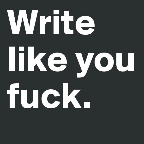 Write like you fuck.