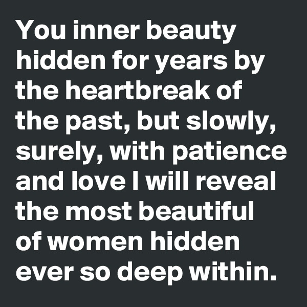 You inner beauty hidden for years by the heartbreak of the past, but slowly, surely, with patience and love I will reveal the most beautiful of women hidden ever so deep within.