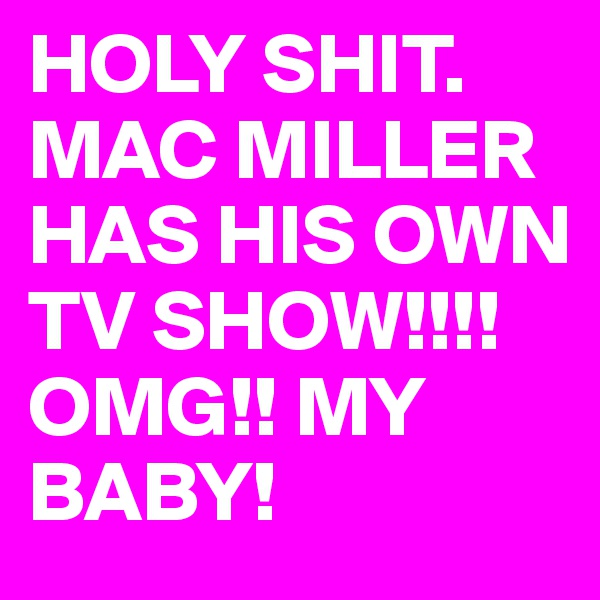 HOLY SHIT.  MAC MILLER HAS HIS OWN TV SHOW!!!! OMG!! MY BABY!