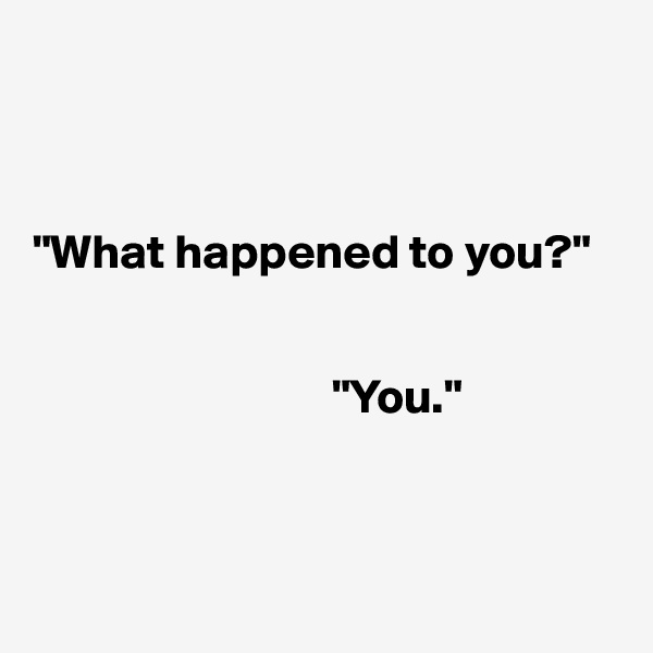 """""""What happened to you?""""                                       """"You."""""""