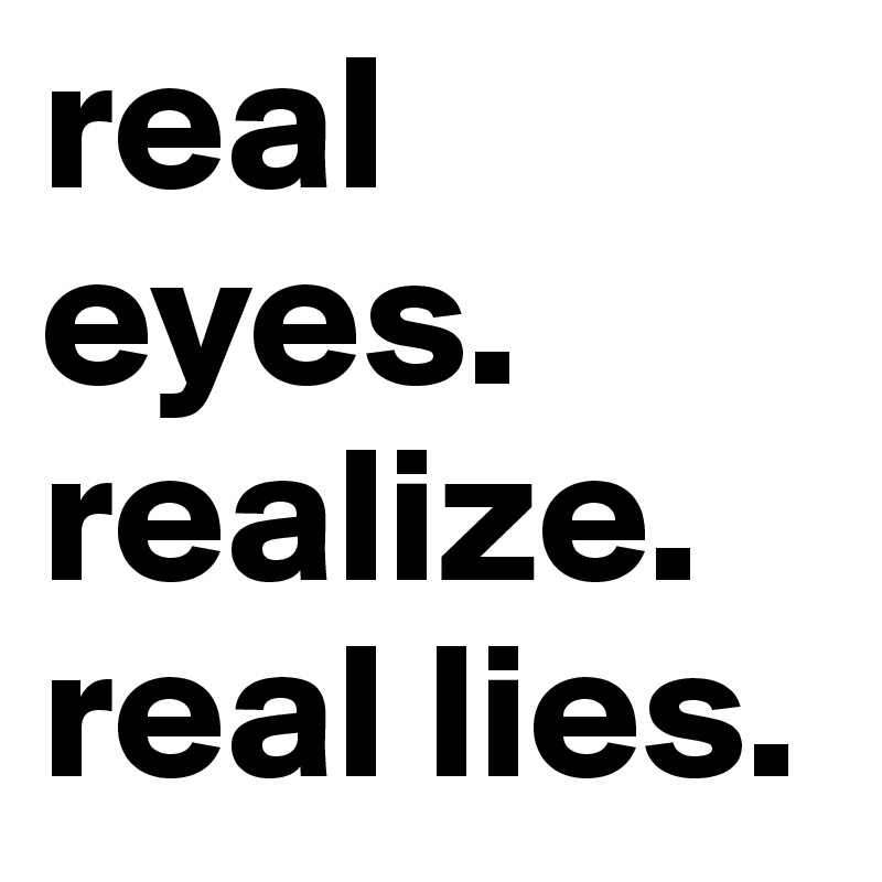 real eyes. realize. real lies.