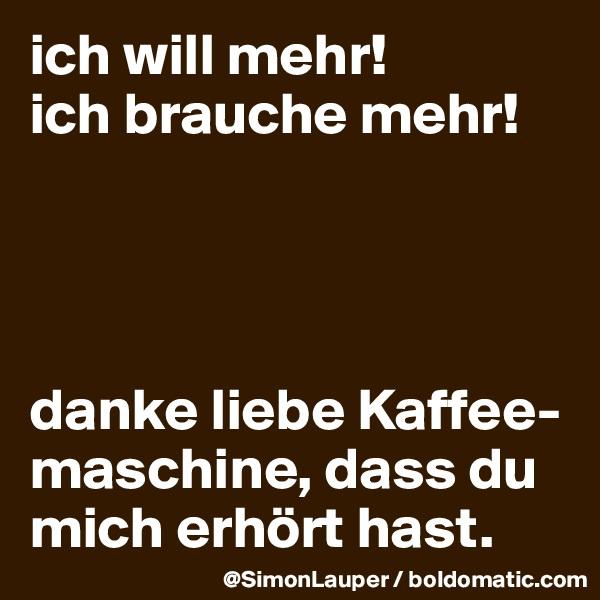 ich will mehr! ich brauche mehr!     danke liebe Kaffee-maschine, dass du mich erhört hast.