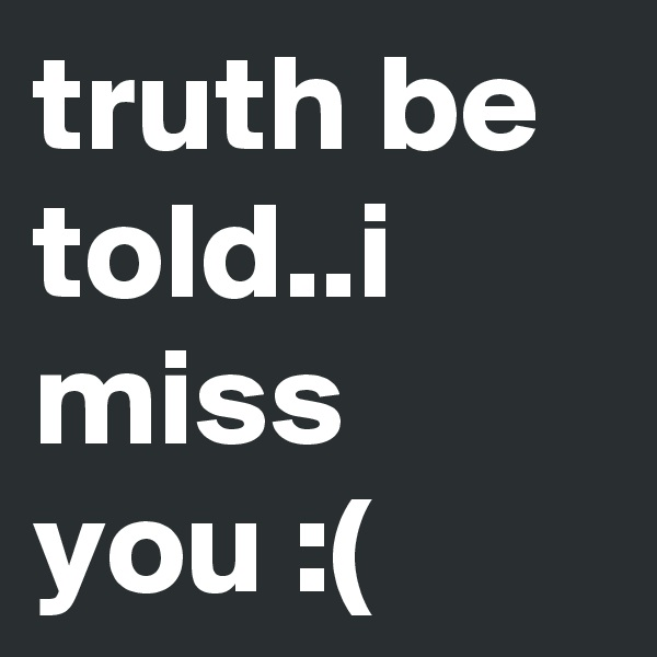 truth be told..i miss you :(
